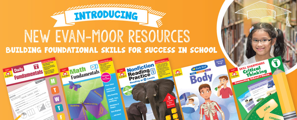 NEW Evan-Moor Resources. Building foundational skills for success in school